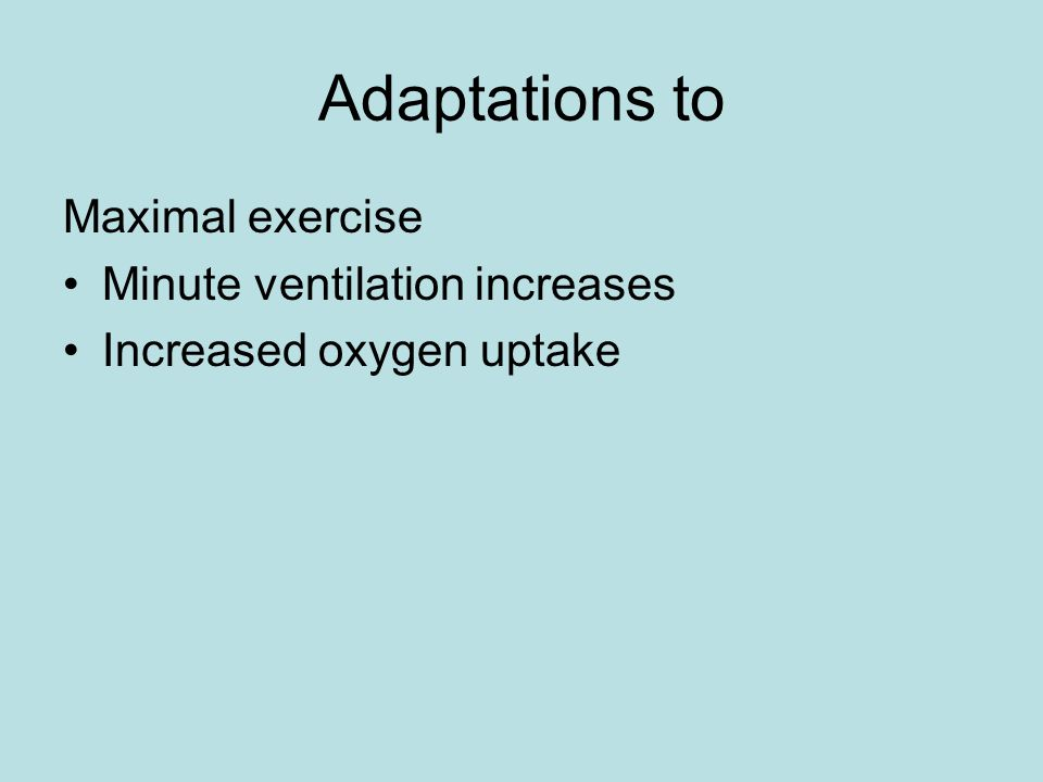 Adaptations to Maximal exercise Minute ventilation increases Increased oxygen uptake
