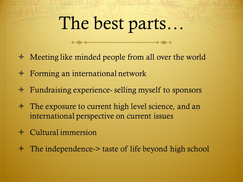 The best parts…  Meeting like minded people from all over the world  Forming an international network  Fundraising experience- selling myself to sponsors  The exposure to current high level science, and an international perspective on current issues  Cultural immersion  The independence-> taste of life beyond high school
