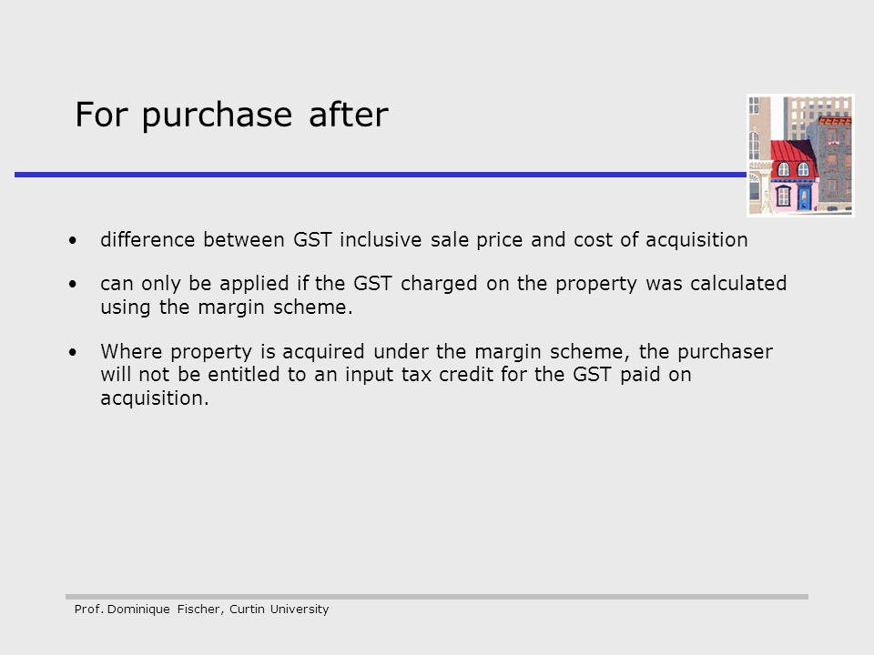 Prof. Dominique Fischer, Curtin University For purchase after difference between GST inclusive sale price and cost of acquisition can only be applied