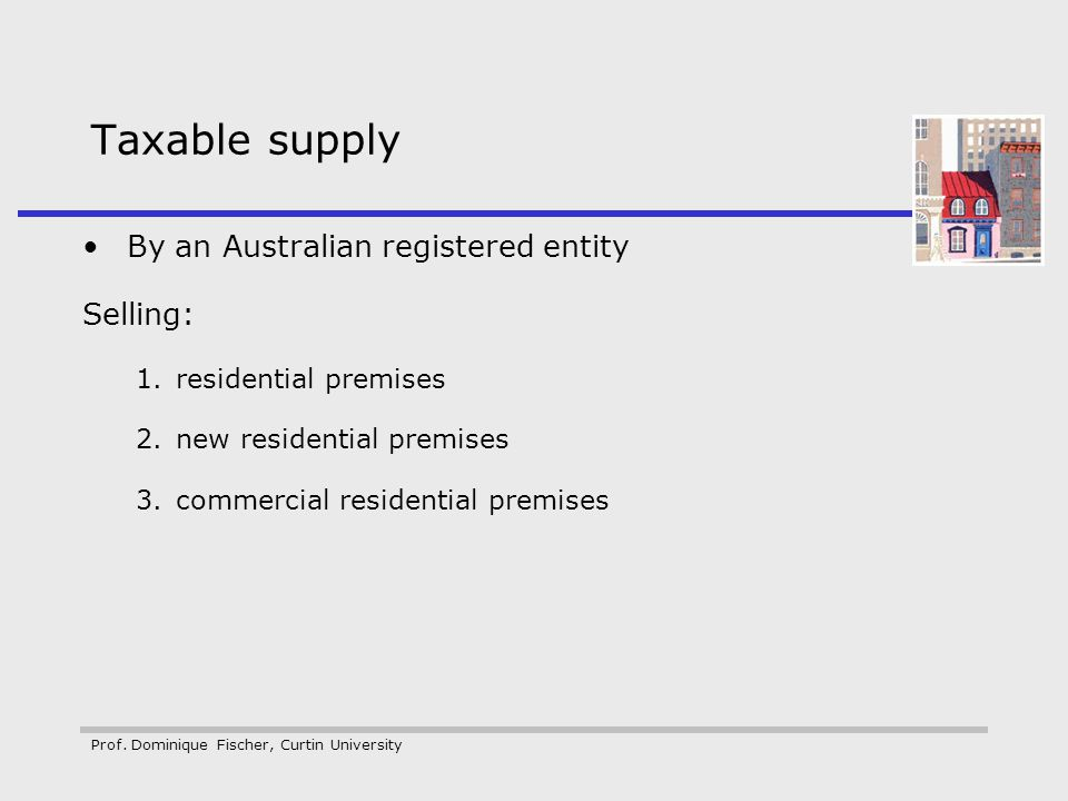 Prof. Dominique Fischer, Curtin University Taxable supply By an Australian registered entity Selling: 1.residential premises 2.new residential premise