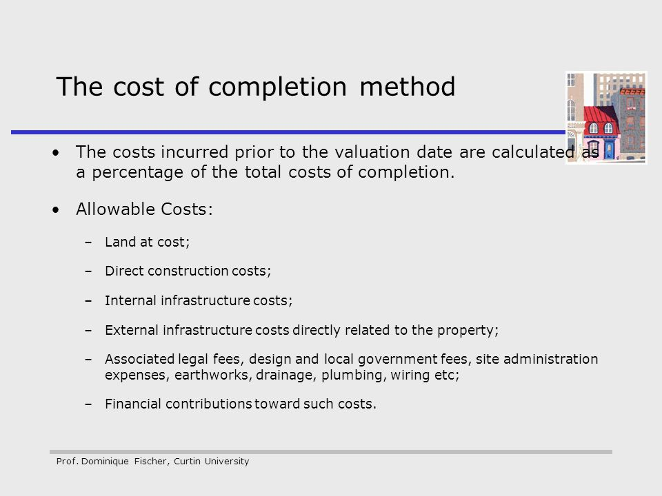 Prof. Dominique Fischer, Curtin University The cost of completion method The costs incurred prior to the valuation date are calculated as a percentage