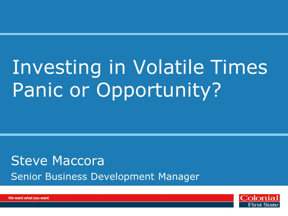 Investing in Volatile Times Panic or Opportunity Steve Maccora Senior Business Development Manager
