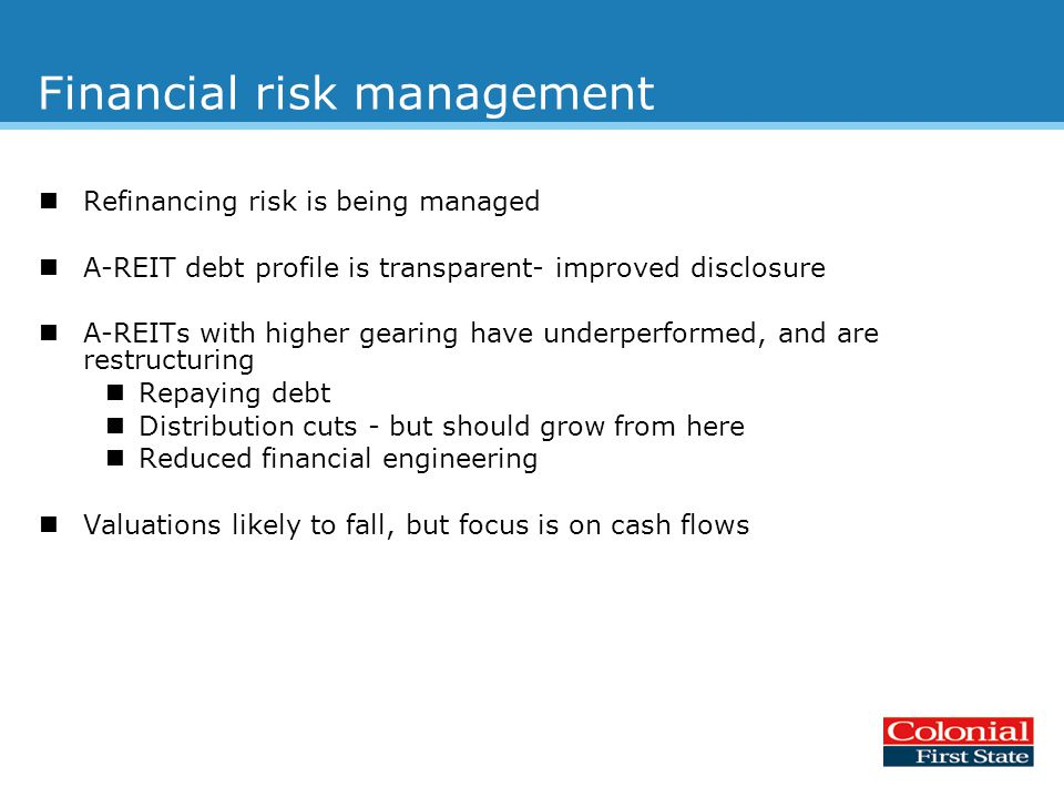 Financial risk management Refinancing risk is being managed A-REIT debt profile is transparent- improved disclosure A-REITs with higher gearing have underperformed, and are restructuring Repaying debt Distribution cuts - but should grow from here Reduced financial engineering Valuations likely to fall, but focus is on cash flows