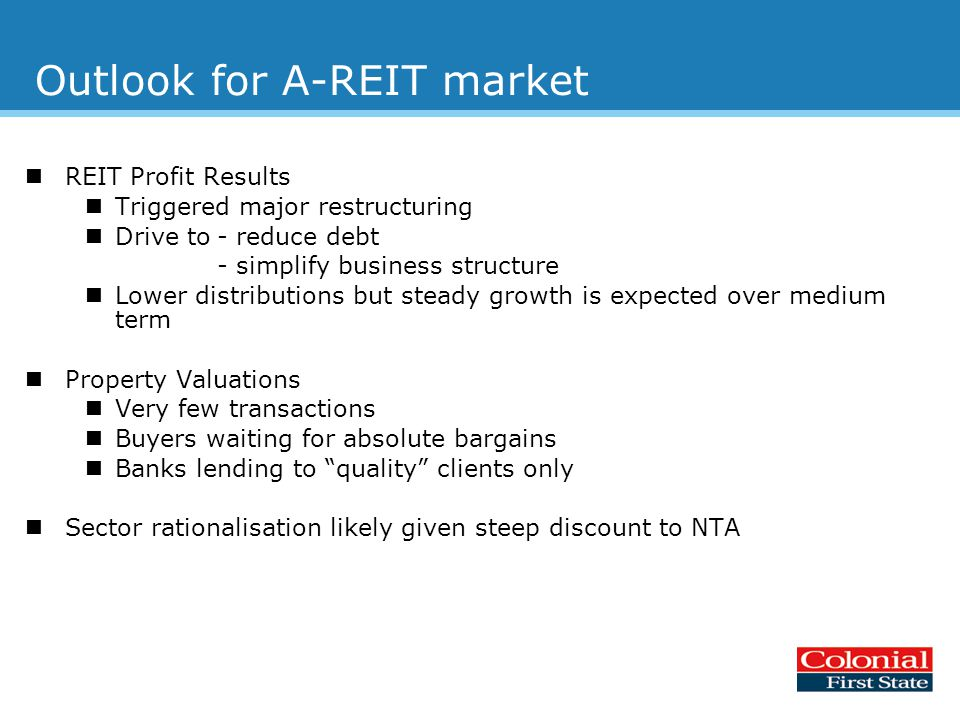 Outlook for A-REIT market REIT Profit Results Triggered major restructuring Drive to- reduce debt - simplify business structure Lower distributions but steady growth is expected over medium term Property Valuations Very few transactions Buyers waiting for absolute bargains Banks lending to quality clients only Sector rationalisation likely given steep discount to NTA