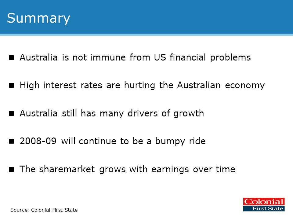 Summary  Australia is not immune from US financial problems  High interest rates are hurting the Australian economy  Australia still has many drivers of growth  2008-09 will continue to be a bumpy ride  The sharemarket grows with earnings over time Source: Colonial First State