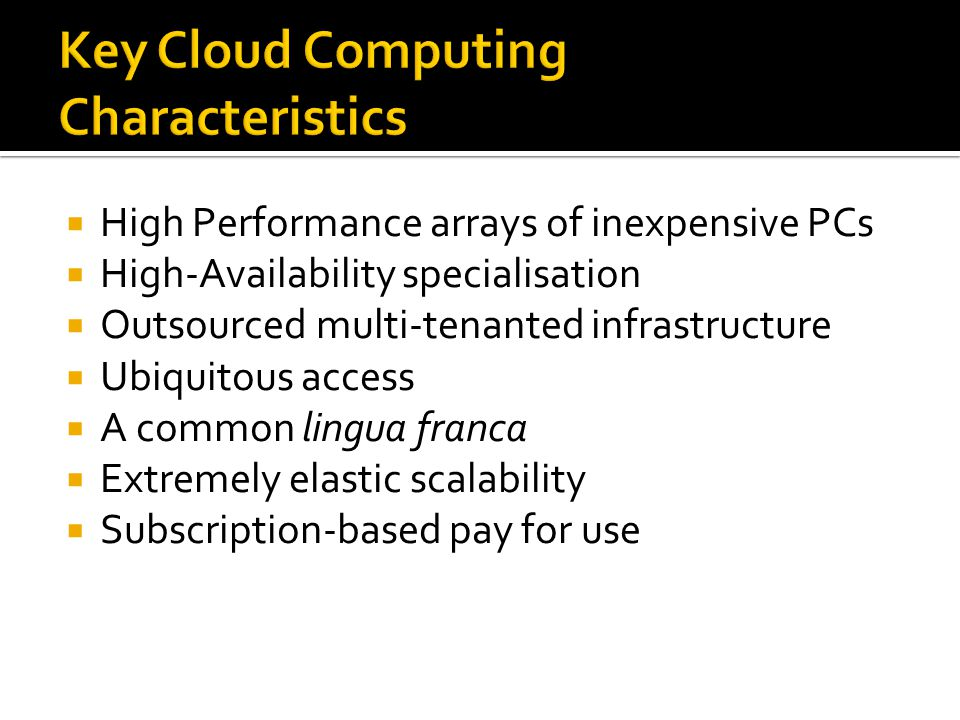 Key Cloud Computing Characteristics  High Performance arrays of inexpensive PCs  High-Availability specialisation  Outsourced multi-tenanted infrastructure  Ubiquitous access  A common lingua franca  Extremely elastic scalability  Subscription-based pay for use