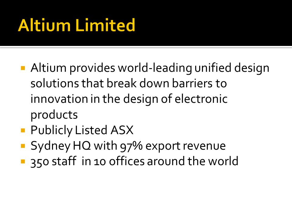 Altium Limited  Altium provides world-leading unified design solutions that break down barriers to innovation in the design of electronic products  Publicly Listed ASX  Sydney HQ with 97% export revenue  350 staff in 10 offices around the world