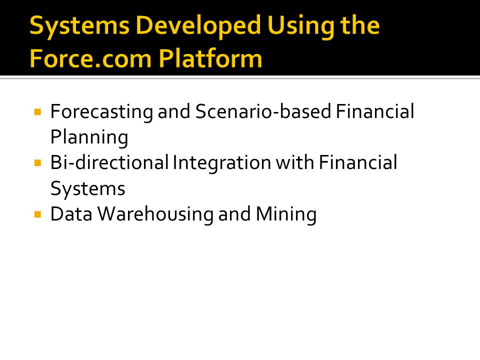 Systems Developed Using the Force.com Platform  Forecasting and Scenario-based Financial Planning  Bi-directional Integration with Financial Systems  Data Warehousing and Mining