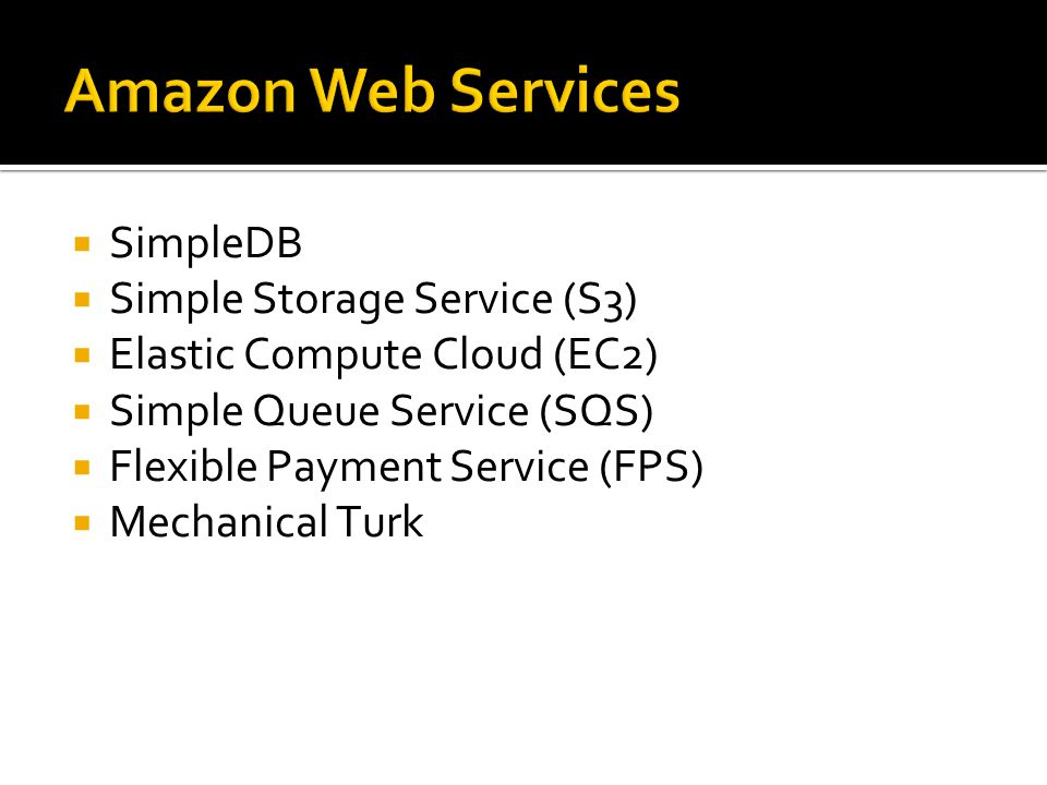 Amazon Web Services  SimpleDB  Simple Storage Service (S3)  Elastic Compute Cloud (EC2)  Simple Queue Service (SQS)  Flexible Payment Service (FPS)  Mechanical Turk
