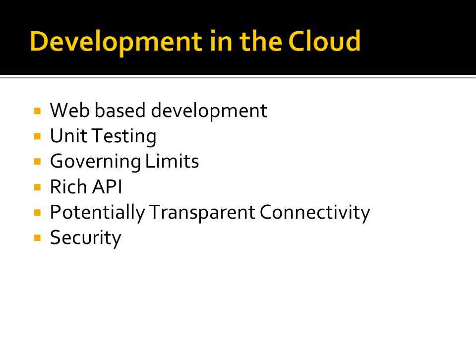 Development in the Cloud  Web based development  Unit Testing  Governing Limits  Rich API  Potentially Transparent Connectivity  Security