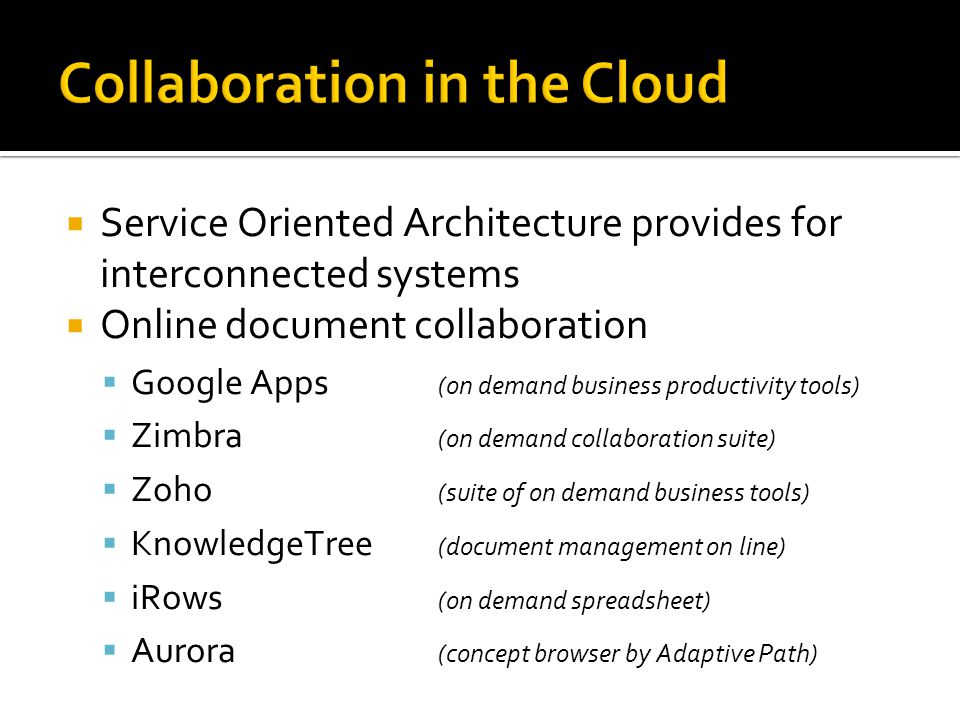 Collaboration in the Cloud  Service Oriented Architecture provides for interconnected systems  Online document collaboration  Google Apps (on demand business productivity tools)  Zimbra (on demand collaboration suite)  Zoho (suite of on demand business tools)  KnowledgeTree (document management on line)  iRows (on demand spreadsheet)  Aurora (concept browser by Adaptive Path)