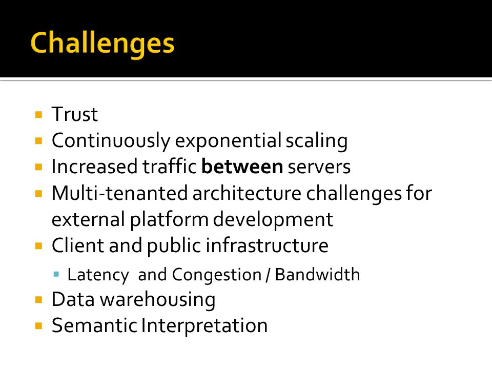 Challenges  Trust  Continuously exponential scaling  Increased traffic between servers  Multi-tenanted architecture challenges for external platform development  Client and public infrastructure  Latency and Congestion / Bandwidth  Data warehousing  Semantic Interpretation