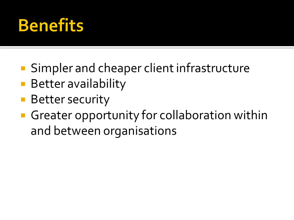 Benefits  Simpler and cheaper client infrastructure  Better availability  Better security  Greater opportunity for collaboration within and between organisations