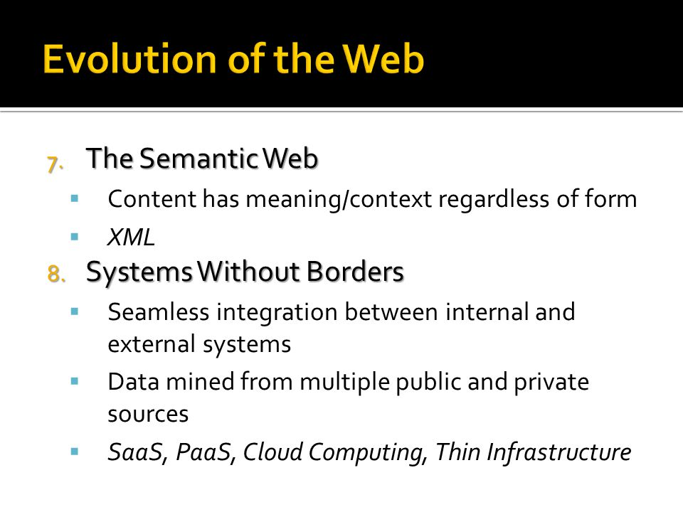 Evolution of the Web 7. The Semantic Web  Content has meaning/context regardless of form  XML 8.