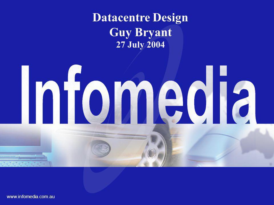 Ltd. ACN 003 026 243 www.infomedia.com.AU Datacentre Design Guy Bryant 27 July 2004 www.infomedia.com.au