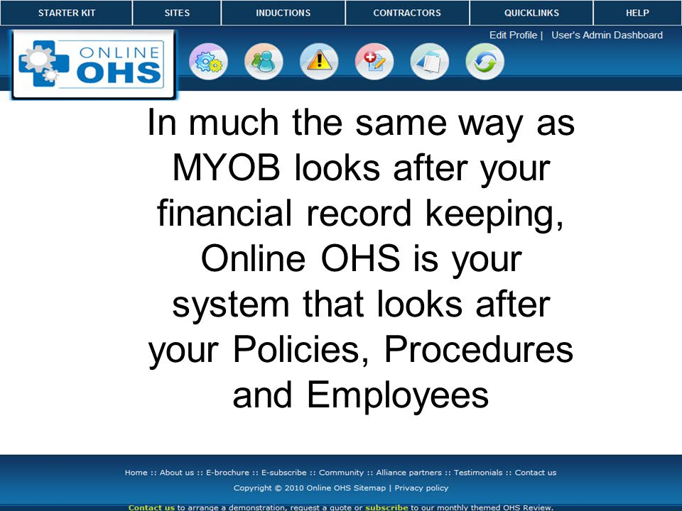 Program features Online OHS Features Employee Management System Risk Management for the control of hazards Contractor Management System A Safe Work Method Builder Site Manager for multiple location management Detailed reports for Accident Management Plant and Equipment Management System Environmental Management