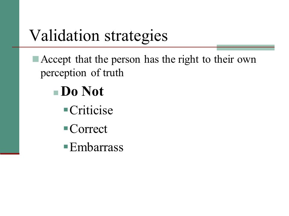 Validation strategies Accept that the person has the right to their own perception of truth Do Not  Criticise  Correct  Embarrass