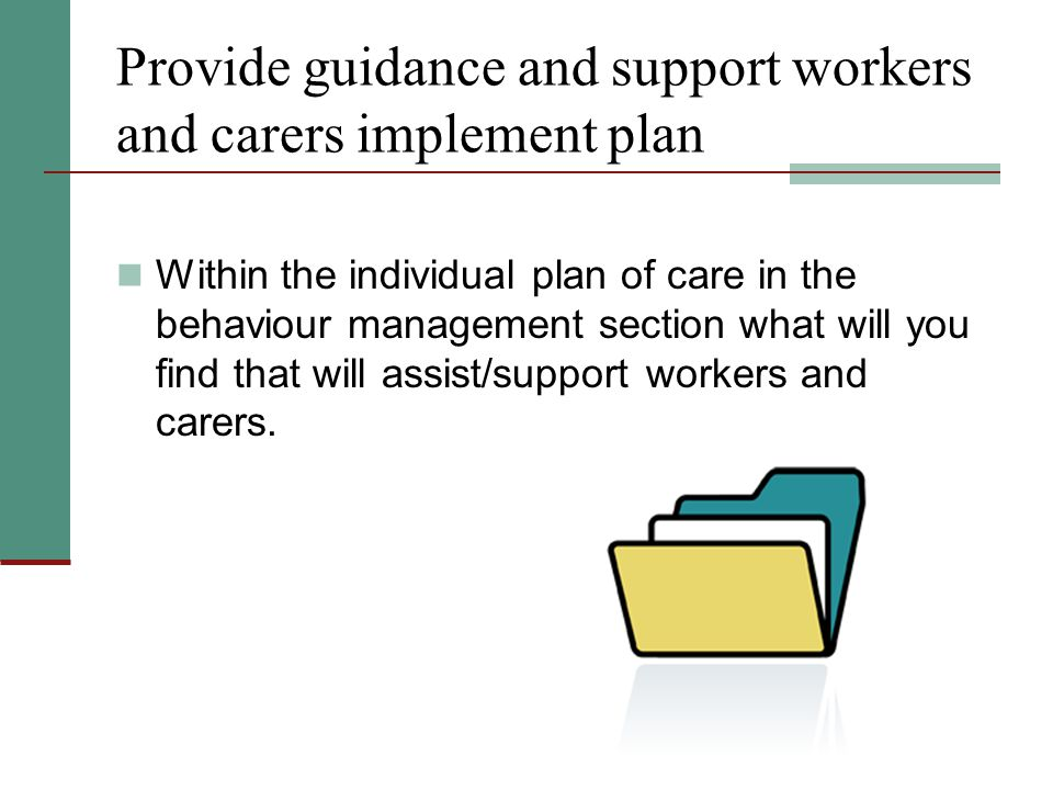 Provide guidance and support workers and carers implement plan Within the individual plan of care in the behaviour management section what will you find that will assist/support workers and carers.