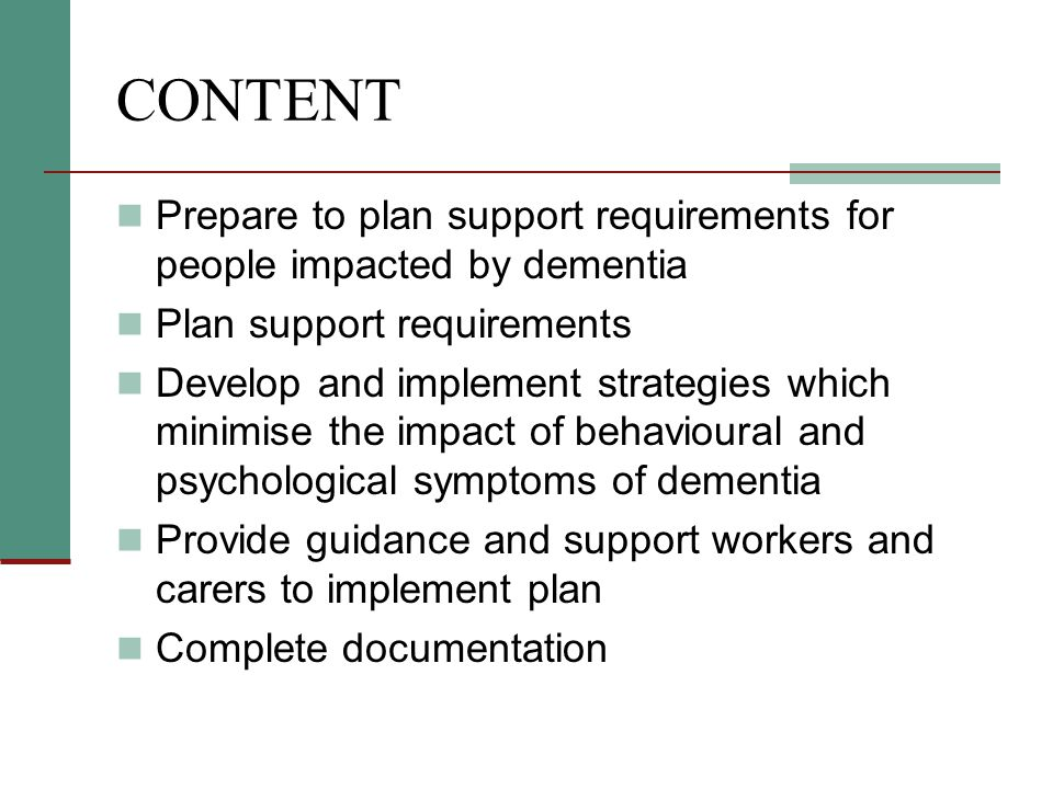 CONTENT Prepare to plan support requirements for people impacted by dementia Plan support requirements Develop and implement strategies which minimise the impact of behavioural and psychological symptoms of dementia Provide guidance and support workers and carers to implement plan Complete documentation