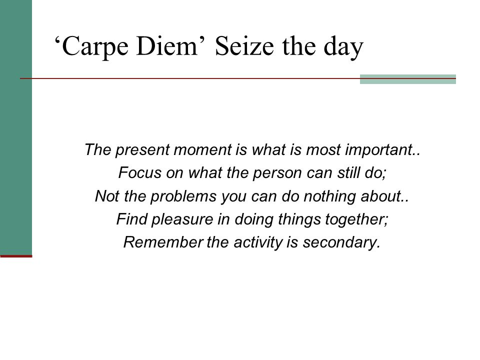 'Carpe Diem' Seize the day The present moment is what is most important..