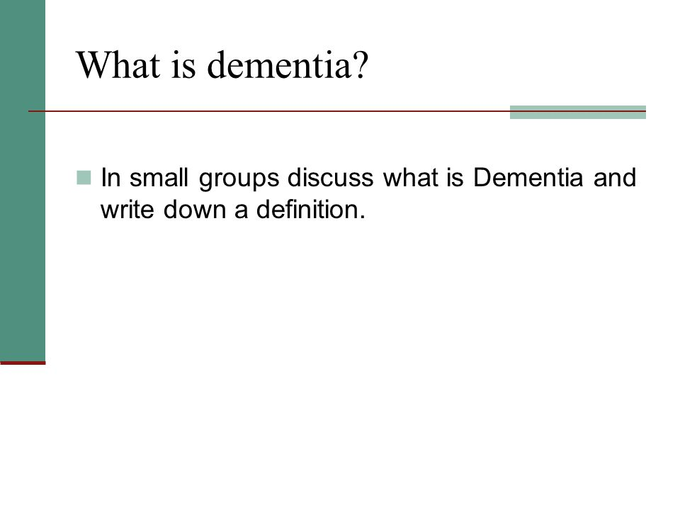 What is dementia In small groups discuss what is Dementia and write down a definition.