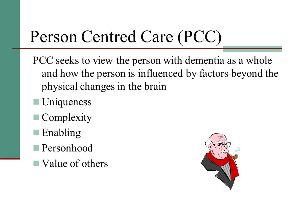 Person Centred Care (PCC) PCC seeks to view the person with dementia as a whole and how the person is influenced by factors beyond the physical changes in the brain Uniqueness Complexity Enabling Personhood Value of others