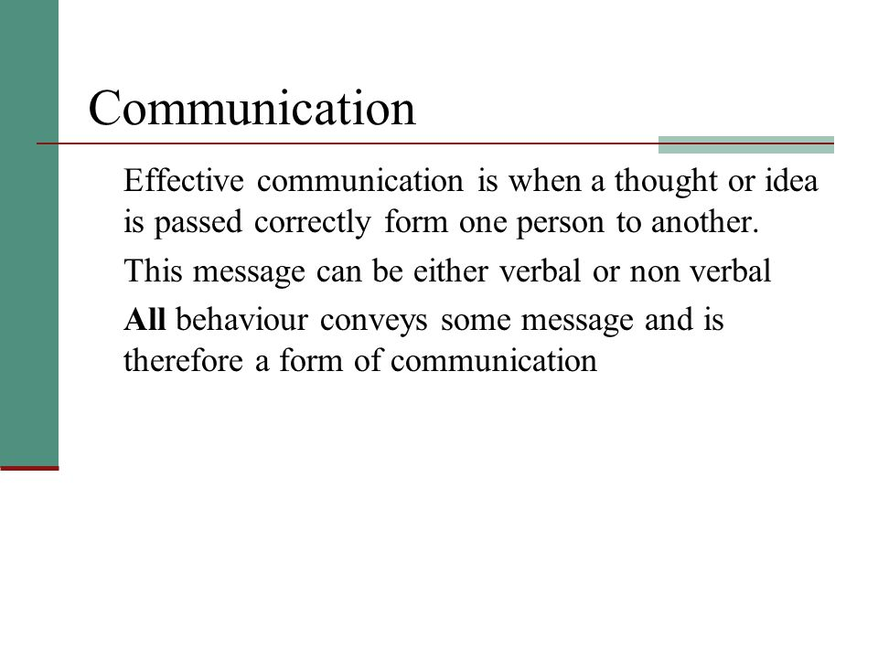 Communication Effective communication is when a thought or idea is passed correctly form one person to another.