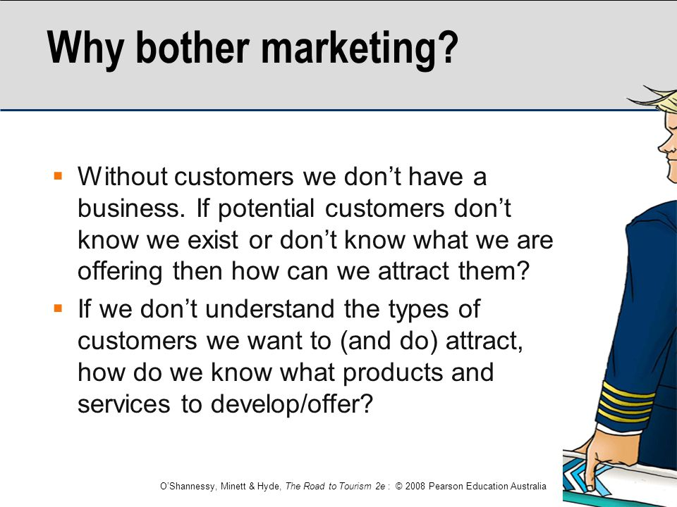 O'Shannessy, Minett & Hyde, The Road to Tourism 2e : © 2008 Pearson Education Australia Why bother marketing?  Without customers we don't have a busi