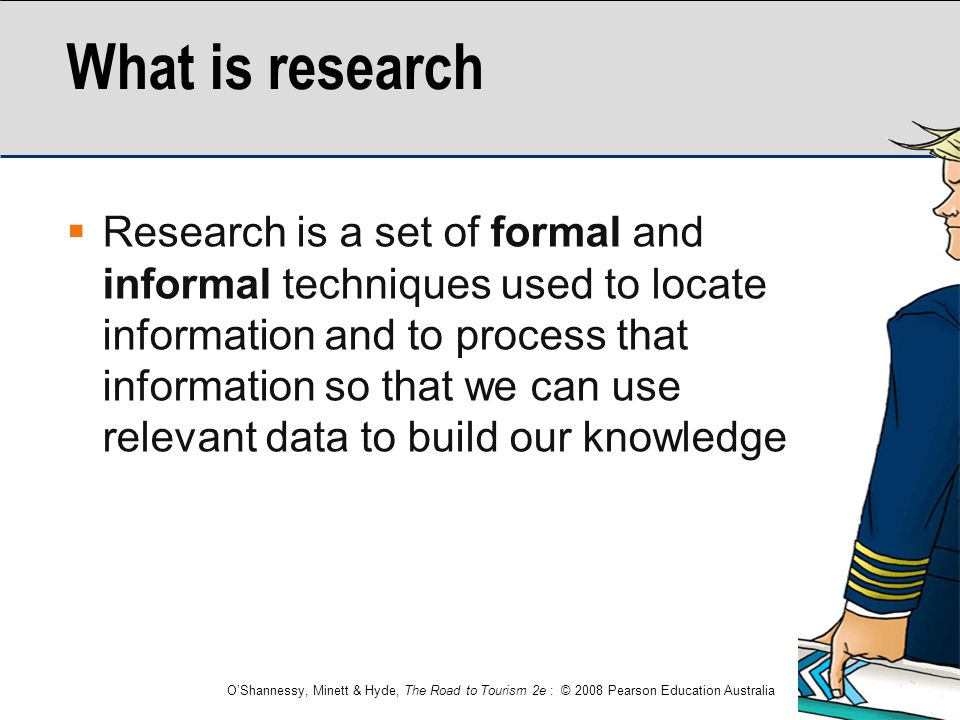 O'Shannessy, Minett & Hyde, The Road to Tourism 2e : © 2008 Pearson Education Australia What is research  Research is a set of formal and informal te