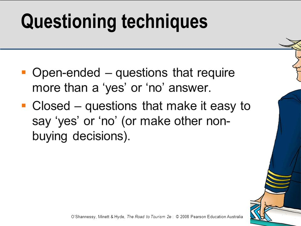 O'Shannessy, Minett & Hyde, The Road to Tourism 2e : © 2008 Pearson Education Australia Questioning techniques  Open-ended – questions that require m