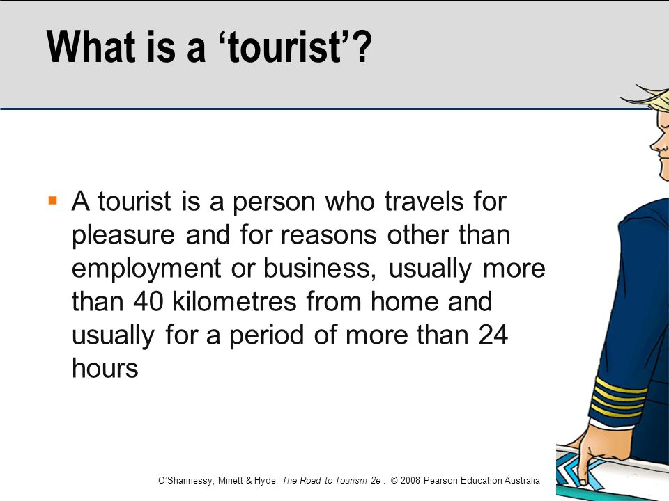 O'Shannessy, Minett & Hyde, The Road to Tourism 2e : © 2008 Pearson Education Australia What is a 'tourist'?  A tourist is a person who travels for p