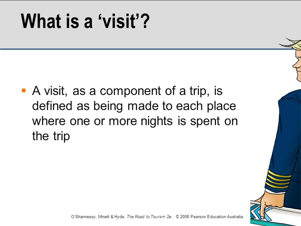 O'Shannessy, Minett & Hyde, The Road to Tourism 2e : © 2008 Pearson Education Australia What is a 'visit'?  A visit, as a component of a trip, is def