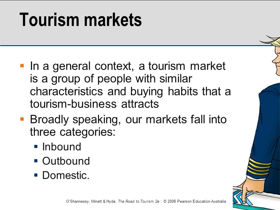 O'Shannessy, Minett & Hyde, The Road to Tourism 2e : © 2008 Pearson Education Australia Tourism markets  In a general context, a tourism market is a