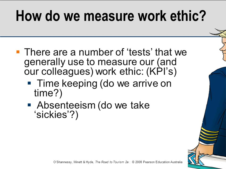 O'Shannessy, Minett & Hyde, The Road to Tourism 2e : © 2008 Pearson Education Australia How do we measure work ethic?  There are a number of 'tests'