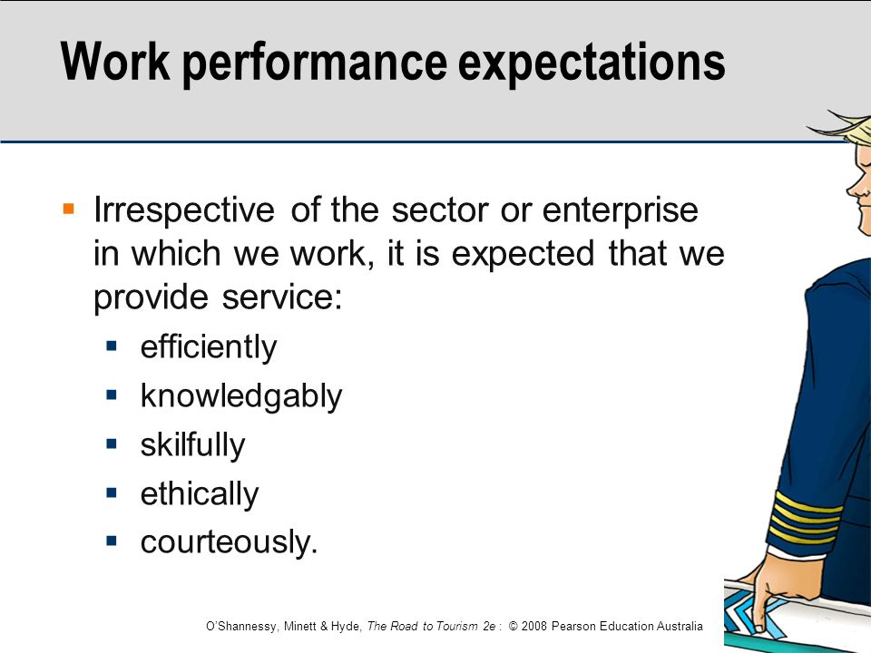 O'Shannessy, Minett & Hyde, The Road to Tourism 2e : © 2008 Pearson Education Australia Work performance expectations  Irrespective of the sector or