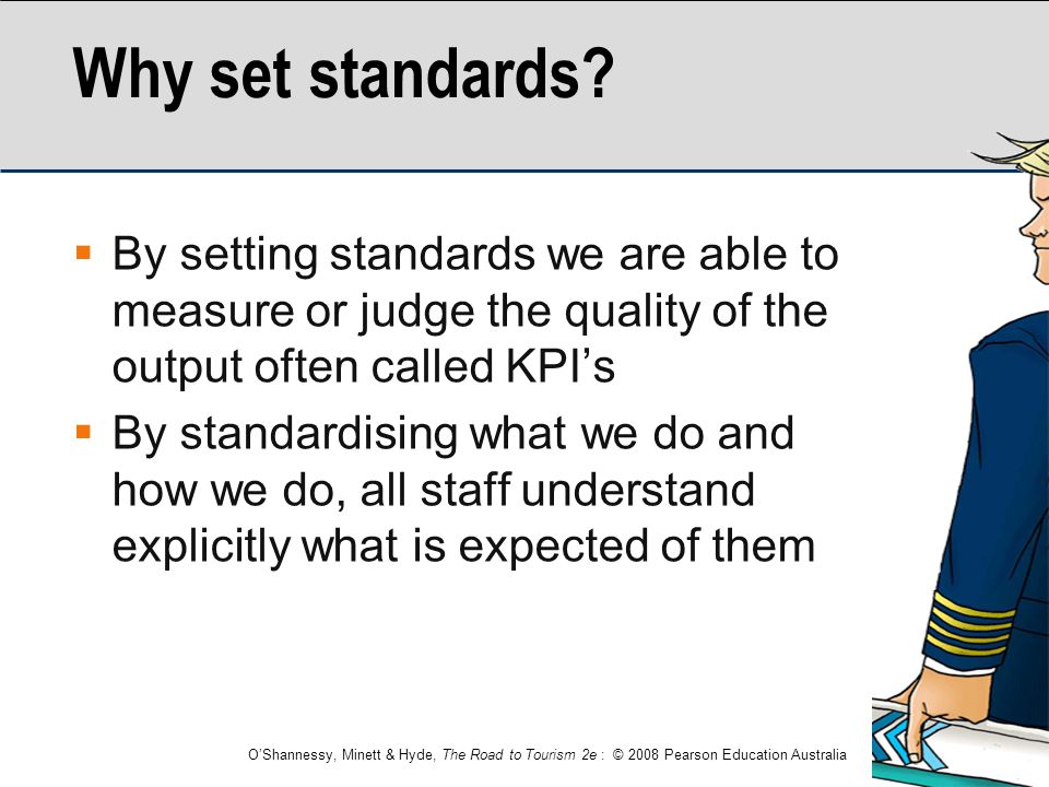 O'Shannessy, Minett & Hyde, The Road to Tourism 2e : © 2008 Pearson Education Australia Why set standards?  By setting standards we are able to measu