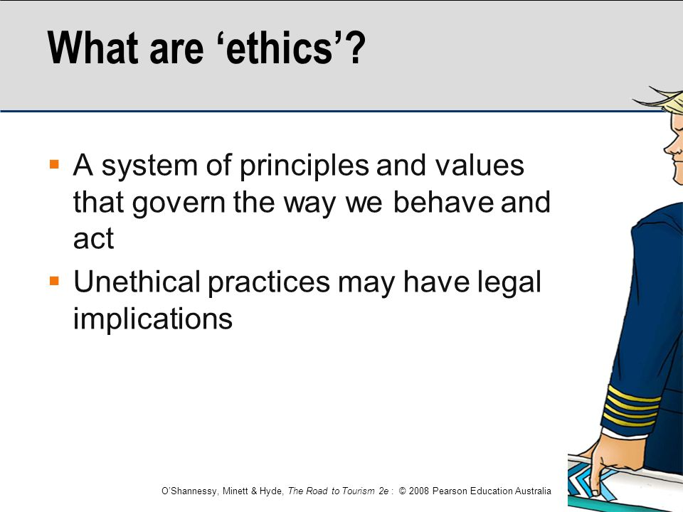 O'Shannessy, Minett & Hyde, The Road to Tourism 2e : © 2008 Pearson Education Australia What are 'ethics'?  A system of principles and values that go