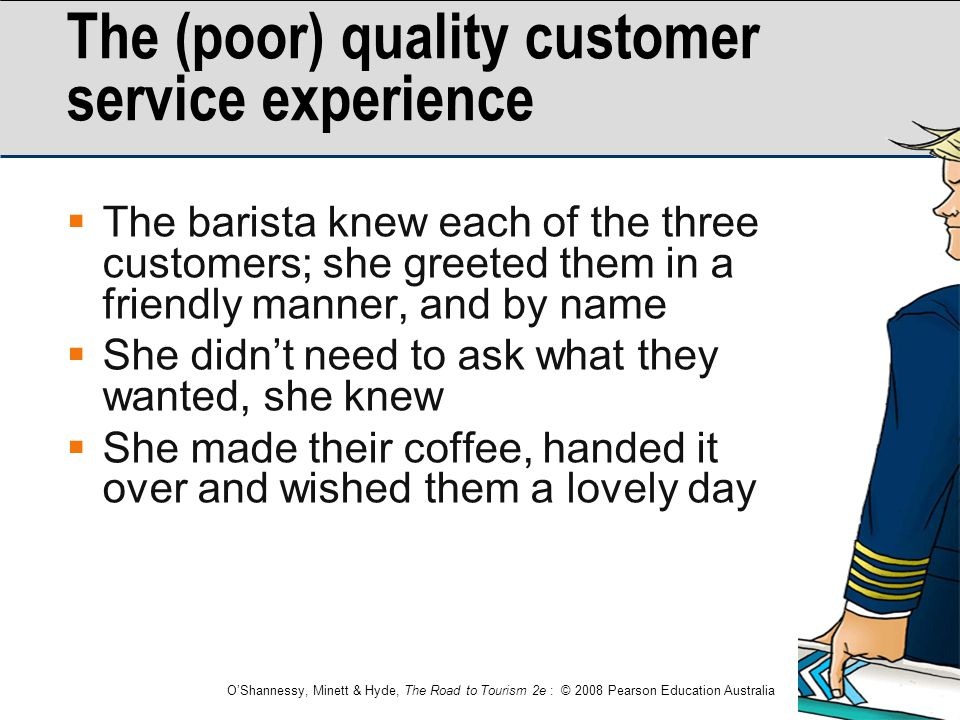 O'Shannessy, Minett & Hyde, The Road to Tourism 2e : © 2008 Pearson Education Australia The (poor) quality customer service experience  The barista k