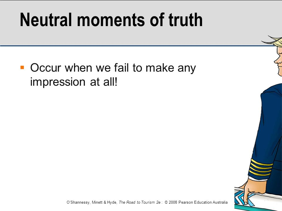 O'Shannessy, Minett & Hyde, The Road to Tourism 2e : © 2008 Pearson Education Australia Neutral moments of truth  Occur when we fail to make any impr