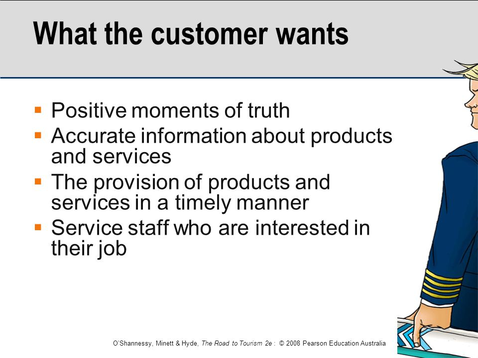 O'Shannessy, Minett & Hyde, The Road to Tourism 2e : © 2008 Pearson Education Australia What the customer wants  Positive moments of truth  Accurate