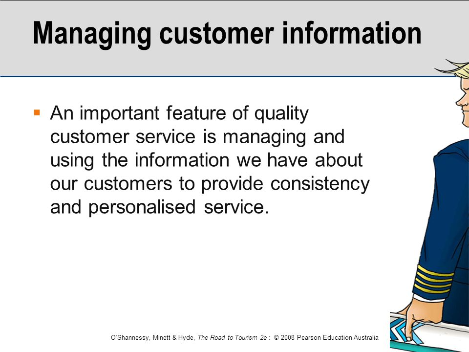 O'Shannessy, Minett & Hyde, The Road to Tourism 2e : © 2008 Pearson Education Australia Managing customer information  An important feature of qualit