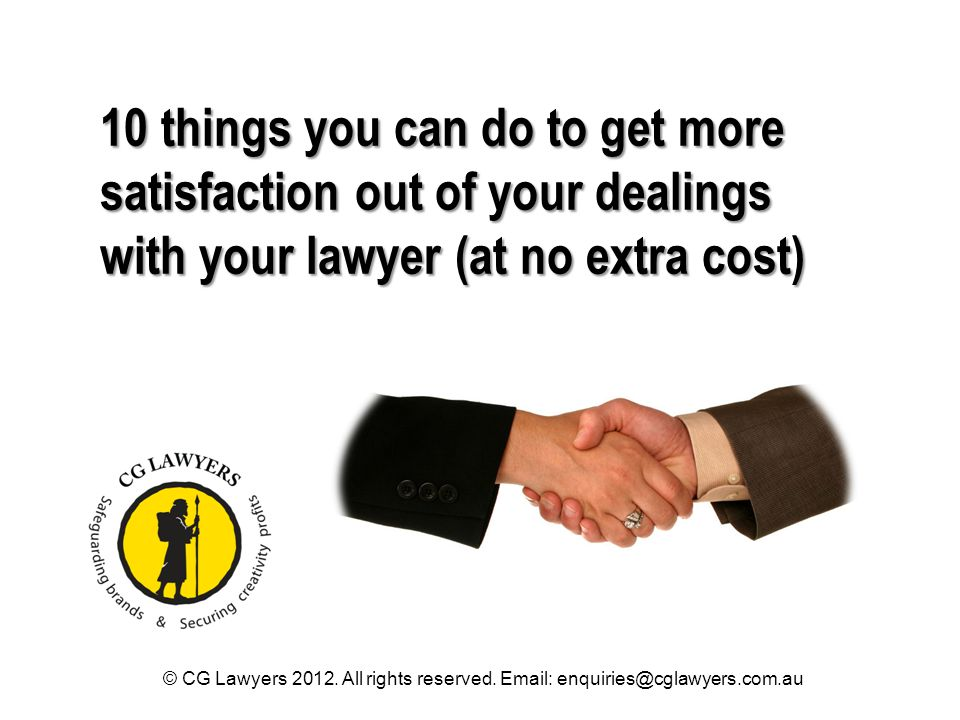 10 things you can do to get more satisfaction out of your dealings with your lawyer (at no extra cost) © CG Lawyers 2012. All rights reserved. Email:
