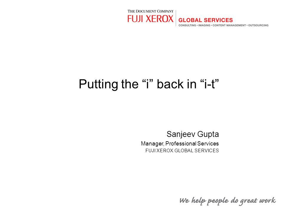 "Putting the ""i"" back in ""i-t"" Sanjeev Gupta Manager, Professional Services FUJI XEROX GLOBAL SERVICES"