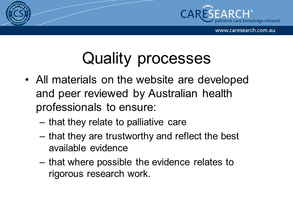 All materials on the website are developed and peer reviewed by Australian health professionals to ensure: –that they relate to palliative care –that they are trustworthy and reflect the best available evidence –that where possible the evidence relates to rigorous research work.