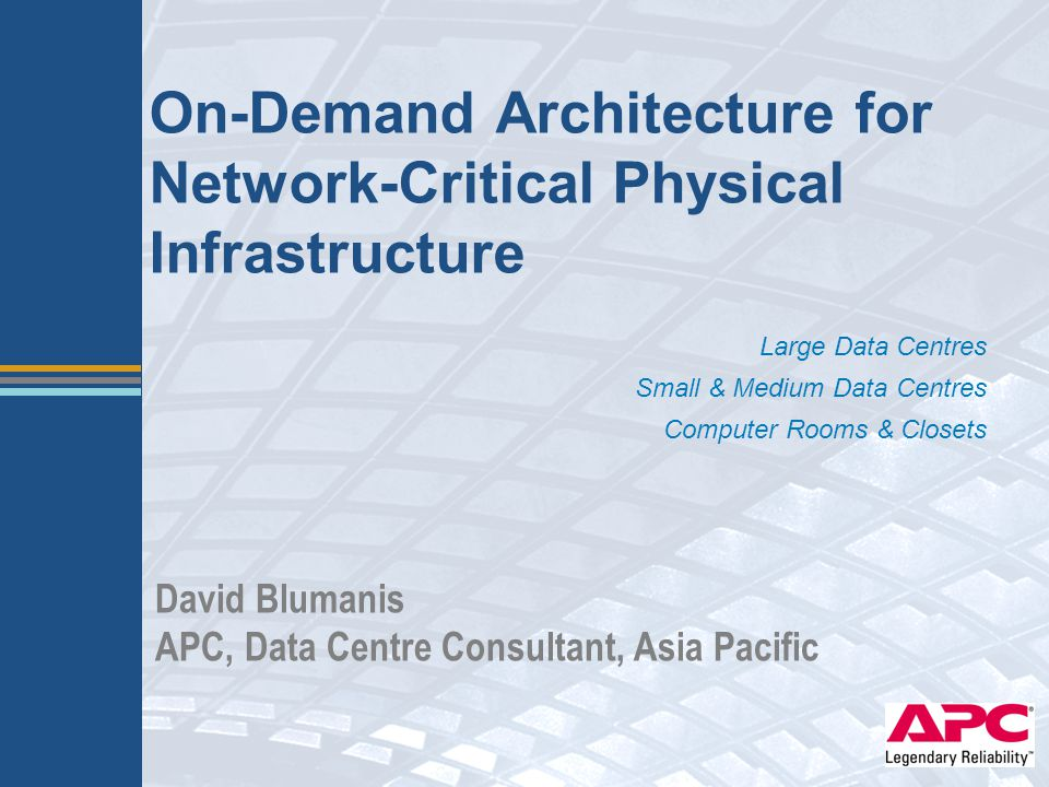 On-Demand Architecture for Network-Critical Physical Infrastructure Large Data Centres Small & Medium Data Centres Computer Rooms & Closets David Blum