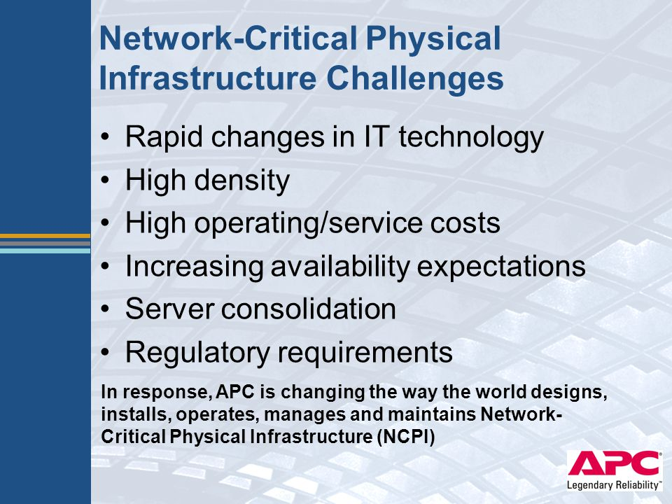 Network-Critical Physical Infrastructure Challenges Rapid changes in IT technology High density High operating/service costs Increasing availability e