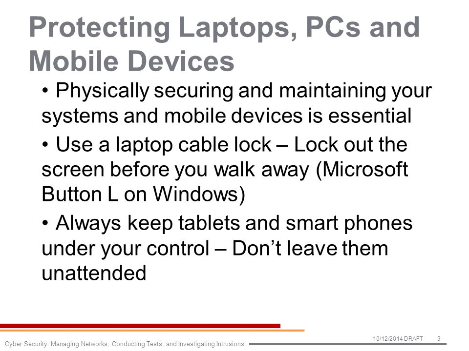 Protecting Laptops, PCs and Mobile Devices Physically securing and maintaining your systems and mobile devices is essential Use a laptop cable lock – Lock out the screen before you walk away (Microsoft Button L on Windows) Always keep tablets and smart phones under your control – Don't leave them unattended 10/12/2014 DRAFT3 Cyber Security: Managing Networks, Conducting Tests, and Investigating Intrusions