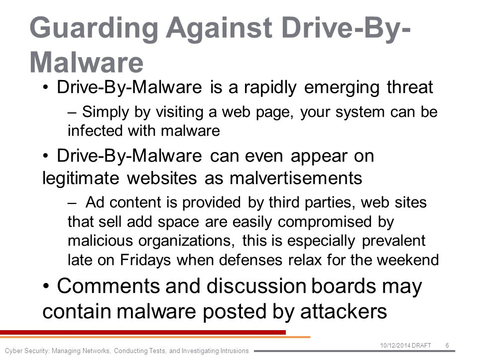 Guarding Against Drive-By- Malware (2) There are many ways to defend against Drive-By- Malware, such as: –Increase browser security level slider in browser properties –Disable pop-ups in browser properties –Use private browsing mode –Use a website filtering plug-in which comes with your anti- malware suite –Use black listing built into selected browsers –Do not type in URLs Many malware sites are at slightly misspelled URLs Instead use a search engine which filters out malicious sites Use a script filtering plug-in such as NoScript to stop all unwanted scripts 10/12/2014 DRAFT7 Cyber Security: Managing Networks, Conducting Tests, and Investigating Intrusions