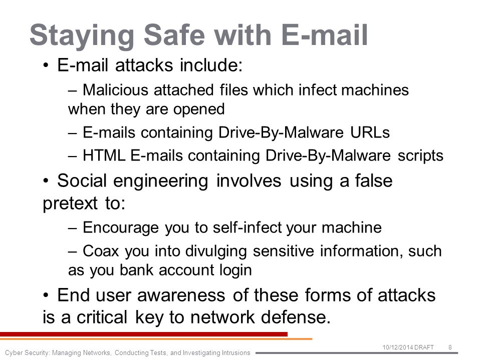 Staying Safe with E-mail E-mail attacks include: –Malicious attached files which infect machines when they are opened –E-mails containing Drive-By-Malware URLs –HTML E-mails containing Drive-By-Malware scripts Social engineering involves using a false pretext to: –Encourage you to self-infect your machine –Coax you into divulging sensitive information, such as you bank account login End user awareness of these forms of attacks is a critical key to network defense.