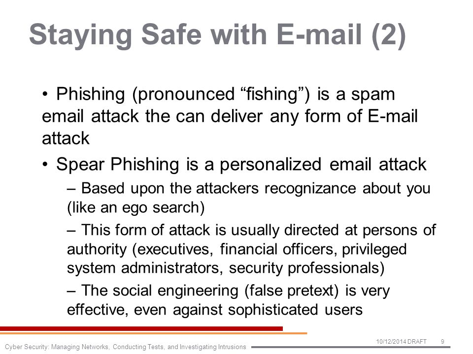 Staying Safe with E-mail (2) Phishing (pronounced fishing ) is a spam email attack the can deliver any form of E-mail attack Spear Phishing is a personalized email attack –Based upon the attackers recognizance about you (like an ego search) –This form of attack is usually directed at persons of authority (executives, financial officers, privileged system administrators, security professionals) –The social engineering (false pretext) is very effective, even against sophisticated users 10/12/2014 DRAFT9 Cyber Security: Managing Networks, Conducting Tests, and Investigating Intrusions